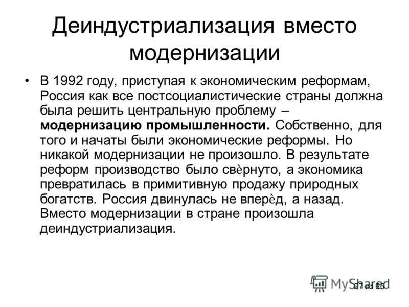 27 из 65 Деиндустриализация вместо модернизации В 1992 году, приступая к экономическим реформам, Россия как все постсоциалистические страны должна была решить центральную проблему – модернизацию промышленности. Собственно, для того и начаты были экон