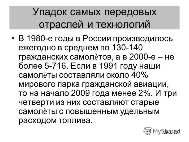 29 из 65 Упадок самых передовых отраслей и технологий В 1980-е годы в России производилось ежегодно в среднем по 130-140 гражданских самолтов, а в 2000-е – не более 5-716. Если в 1991 году наши самолты составляли около 40% мирового парка гражданской