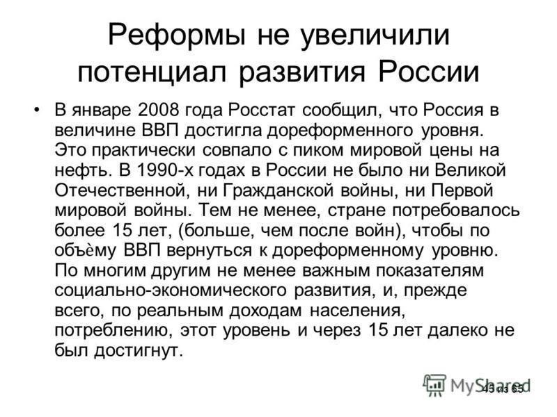 45 из 65 Реформы не увеличили потенциал развития России В январе 2008 года Росстат сообщил, что Россия в величине ВВП достигла дореформенного уровня. Это практически совпало с пиком мировой цены на нефть. В 1990-х годах в России не было ни Великой От