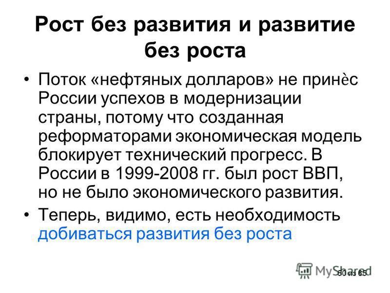 50 из 65 Рост без развития и развитие без роста Поток «нефтяных долларов» не принс России успехов в модернизации страны, потому что созданная реформаторами экономическая модель блокирует технический прогресс. В России в 1999-2008 гг. был рост ВВП, но