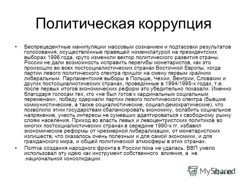 52 из 65 Политическая коррупция Беспрецедентные манипуляции массовым сознанием и подтасовки результатов голосования, осуществлнные правящей номенклатурой на президентских выборах 1996 года, круто изменили вектор политического развития страны. России