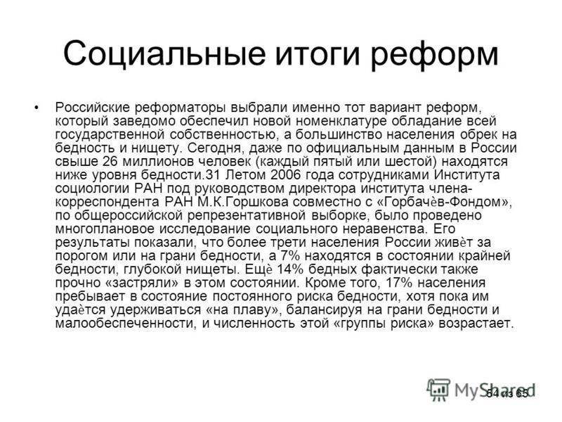 54 из 65 Социальные итоги реформ Российские реформаторы выбрали именно тот вариант реформ, который заведомо обеспечил новой номенклатуре обладание всей государственной собственностью, а большинство населения обрек на бедность и нищету. Сегодня, даже