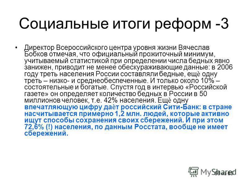 56 из 65 Социальные итоги реформ -3 Директор Всероссийского центра уровня жизни Вячеслав Бобков отмечая, что официальный прожиточный минимум, учитываемый статистикой при определении числа бедных явно занижен, приводит не менее обескураживающие данные