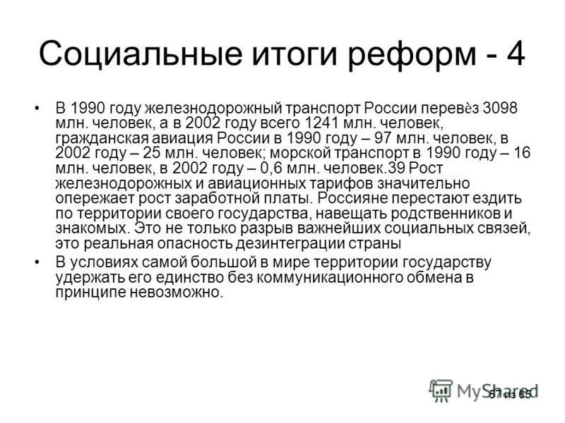 57 из 65 Социальные итоги реформ - 4 В 1990 году железнодорожный транспорт России перевз 3098 млн. человек, а в 2002 году всего 1241 млн. человек, гражданская авиация России в 1990 году – 97 млн. человек, в 2002 году – 25 млн. человек; морской трансп