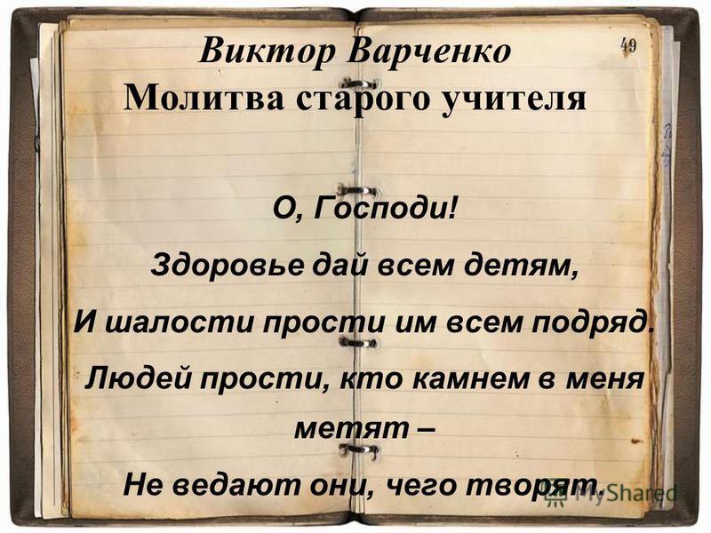 Виктор Варченко Молитва старого учителя О, Господи! Здоровье дай всем детям, И шалости прости им всем подряд. Людей прости, кто камнем в меня метят – Не ведают они, чего творят.
