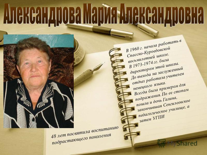 В 1960 г. начала работать в Спасско-Куроедовской восьмилетней школе. В 1973-1974 гг. была директором этой школы. До выхода на заслуженный отдых работала учителем немецкого языка. Всегда была примером для подражания. По ее стопам пошла и дочь Галина,