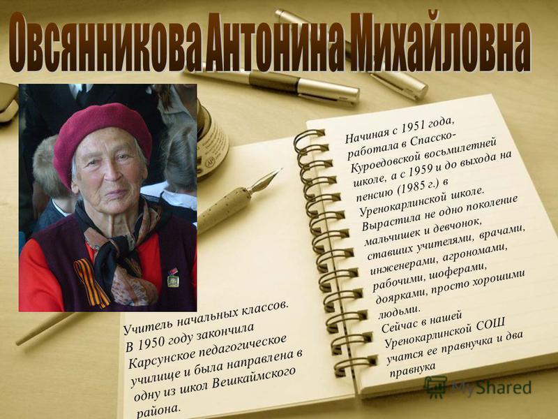 Начиная с 1951 года, работала в Спасско- Куроедовской восьмилетней школе, а с 1959 и до выхода на пенсию (1985 г.) в Уренокарлинской школе. Вырастила не одно поколение мальчишек и девчонок, ставших учителями, врачами, инженерами, агрономами, рабочими