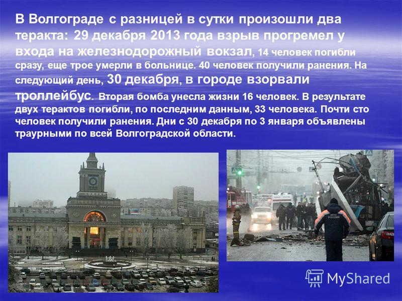 В Волгограде с разницей в сутки произошли два теракта: 29 декабря 2013 года взрыв прогремел у входа на железнодорожный вокзал, 14 человек погибли сразу, еще трое умерли в больнице. 40 человек получили ранения. На следующий день, 30 декабря, в городе
