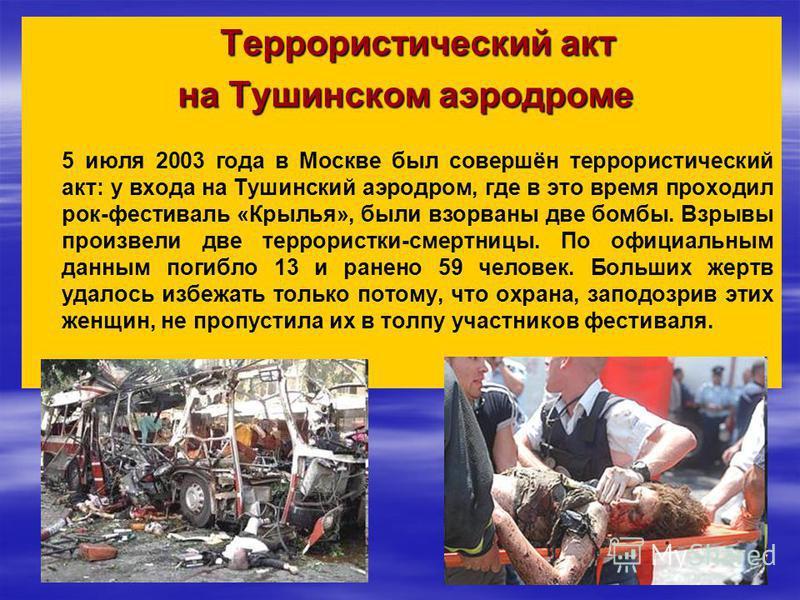 Террористический акт на Тушинском аэродроме 5 июля 2003 года в Москве был совершён террористический акт: у входа на Тушинский аэродром, где в это время проходил рок-фестиваль «Крылья», были взорваны две бомбы. Взрывы произвели две террористки-смертни