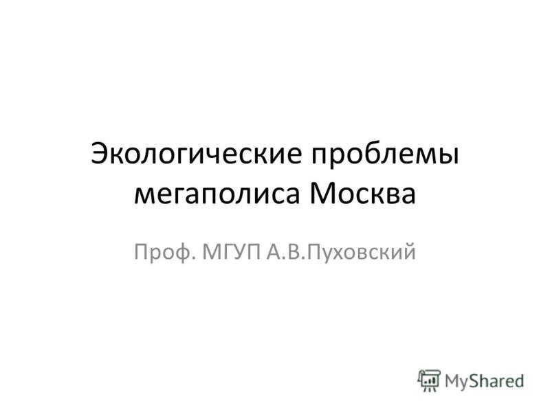 Экологические проблемы мегаполиса Москва Проф. МГУП А.В.Пуховский