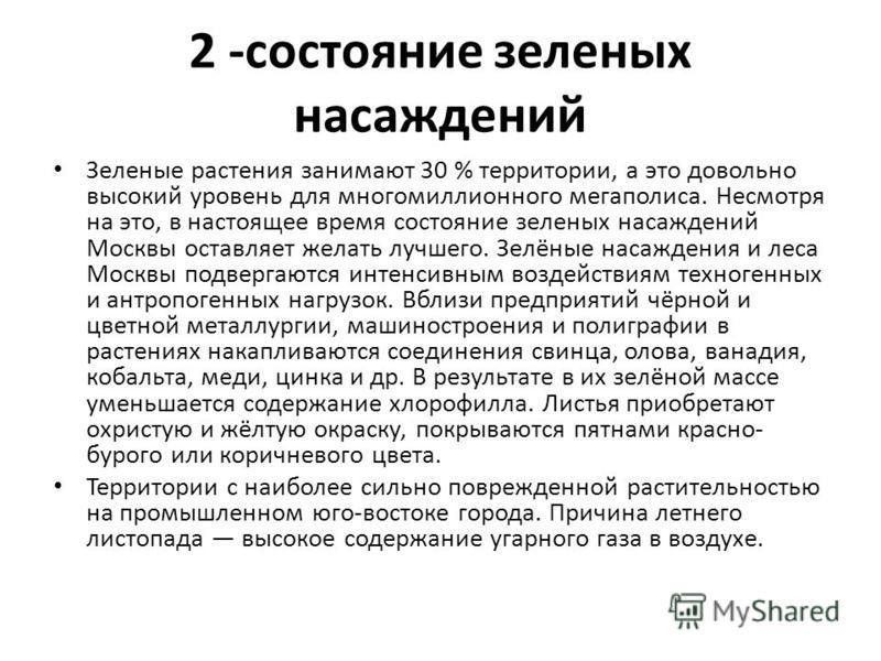 2 -состояние зеленых насаждений Зеленые растения занимают 30 % территории, а это довольно высокий уровень для многомиллионного мегаполиса. Несмотря на это, в настоящее время состояние зеленых насаждений Москвы оставляет желать лучшего. Зелёные насажд