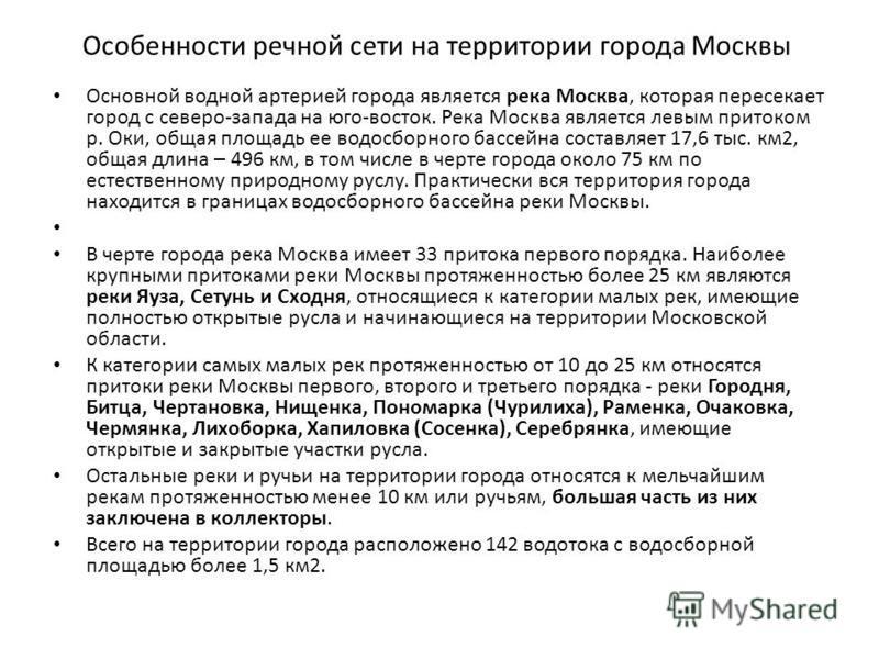 Особенности речной сети на территории города Москвы Основной водной артерией города является река Москва, которая пересекает город с северо-запада на юго-восток. Река Москва является левым притоком р. Оки, общая площадь ее водосборного бассейна соста