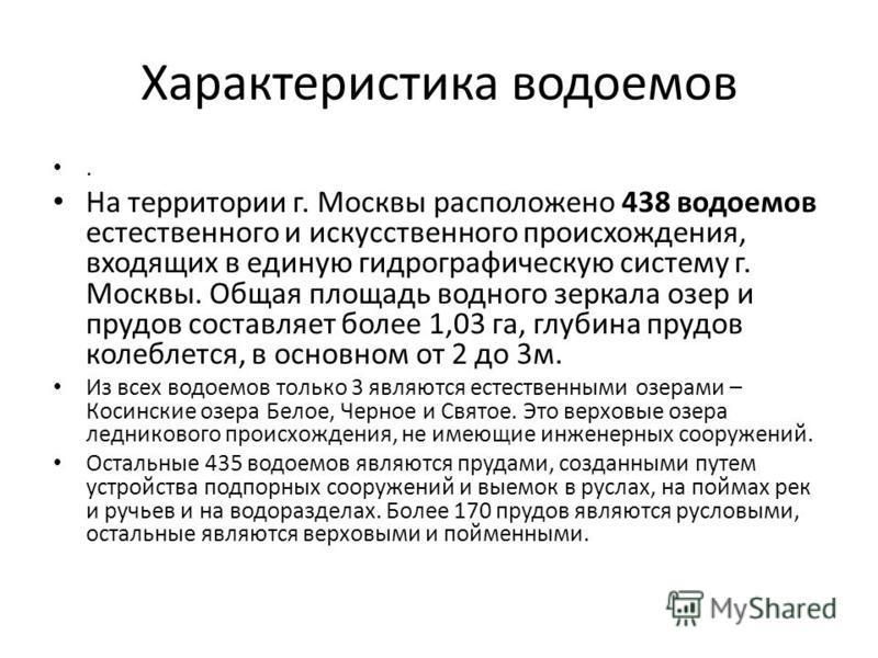 Характеристика водоемов. На территории г. Москвы расположено 438 водоемов естественного и искусственного происхождения, входящих в единую гидрографическую систему г. Москвы. Общая площадь водного зеркала озер и прудов составляет более 1,03 га, глубин