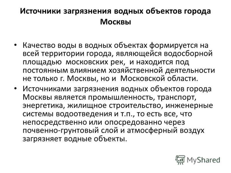 Источники загрязнения водных объектов города Москвы Качество воды в водных объектах формируется на всей территории города, являющейся водосборной площадью московских рек, и находится под постоянным влиянием хозяйственной деятельности не только г. Мос