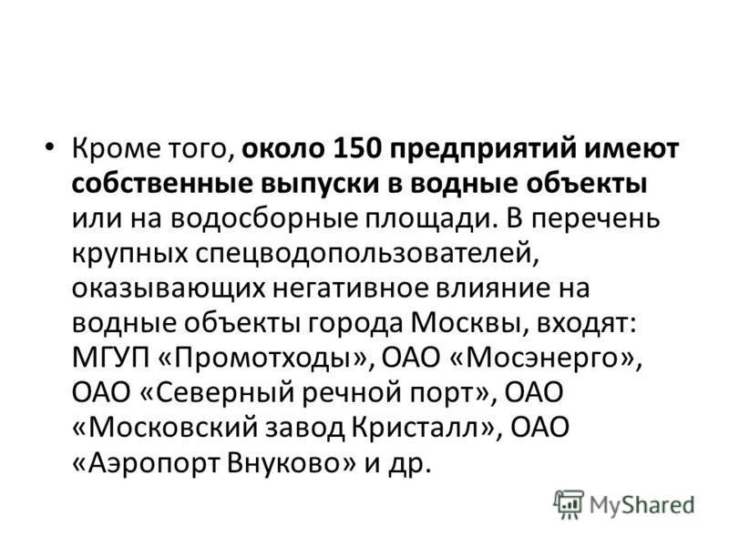 Кроме того, около 150 предприятий имеют собственные выпуски в водные объекты или на водосборные площади. В перечень крупных спецводопользователей, оказывающих негативное влияние на водные объекты города Москвы, входят: МГУП «Промотходы», ОАО «Мосэнер