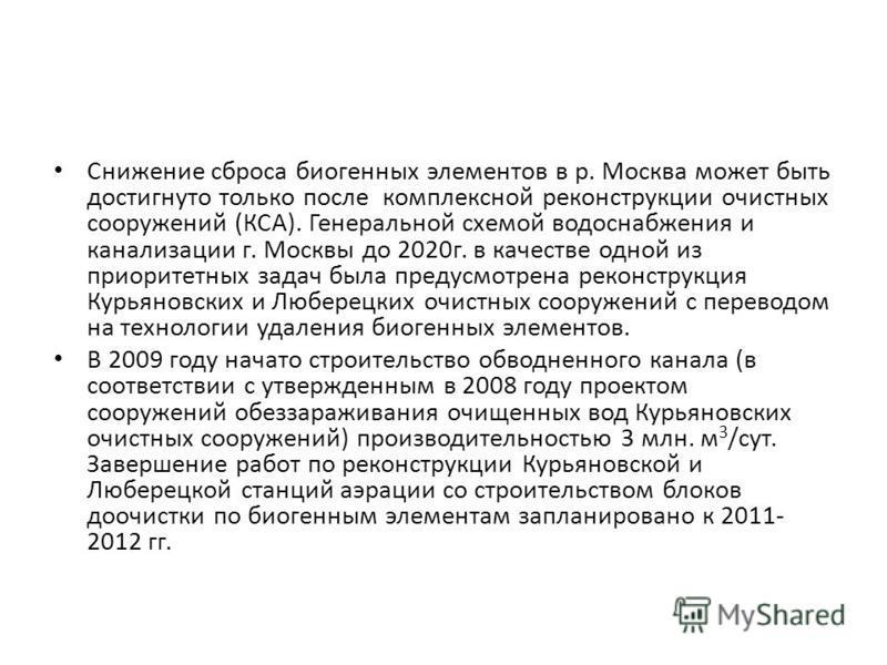 Снижение сброса биогенных элементов в р. Москва может быть достигнуто только после комплексной реконструкции очистных сооружений (КСА). Генеральной схемой водоснабжения и канализации г. Москвы до 2020 г. в качестве одной из приоритетных задач была пр