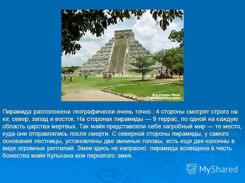 Пирамида расположена географически очень точно : 4 стороны смотрят строго на юг, север, запад и восток. На сторонах пирамиды 9 террас, по одной на каждую область царства мертвых. Так майя представляли себе загробный мир то место, куда они отправлялис