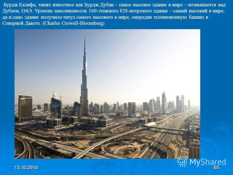 13.10.201065 Бурдж Калифа, также известное как Бурдж Дубаи – самое высокое здание в мире – возвышается над Дубаем, ОАЭ. Уровень заполняемости 160-этажного 828-метрового здания – самый высокий в мире, да и само здание получило титул самого высокого в