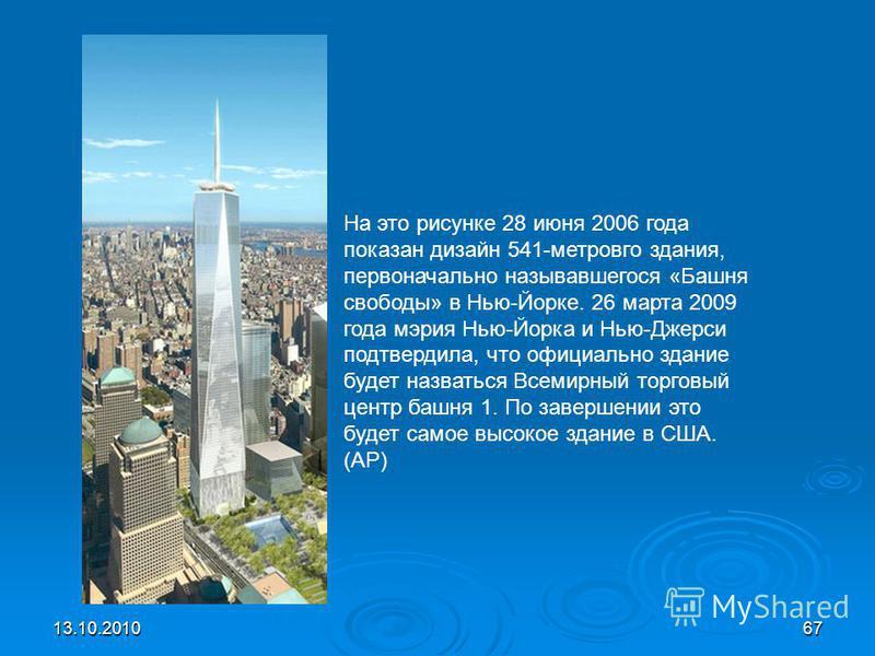 13.10.201067 На это рисунке 28 июня 2006 года показан дизайн 541-метровго здания, первоначально называвшегося «Башня свободы» в Нью-Йорке. 26 марта 2009 года мэрия Нью-Йорка и Нью-Джерси подтвердила, что официально здание будет назваться Всемирный то