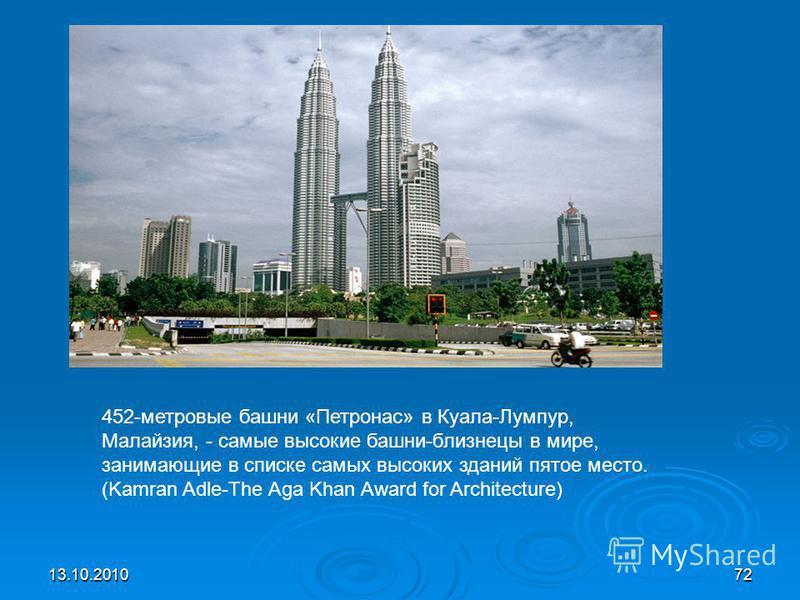 13.10.201072 452-метровые башни «Петронас» в Куала-Лумпур, Малайзея, - самые высокие башни-близнецы в мире, занимающие в списке самых высоких зданий пятое место. (Kamran Adle-The Aga Khan Award for Architecture)