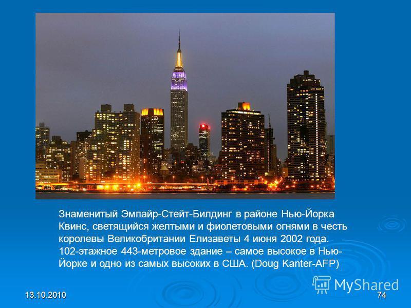13.10.201074 Знаменитый Эмпайр-Стейт-Билдинг в районе Нью-Йорка Квинс, светящийся желтыми и фиолетовыми огнями в честь королевы Великобритании Елизаветы 4 июня 2002 года. 102-этажное 443-метровое здание – самое высокое в Нью- Йорке и одно из самых вы