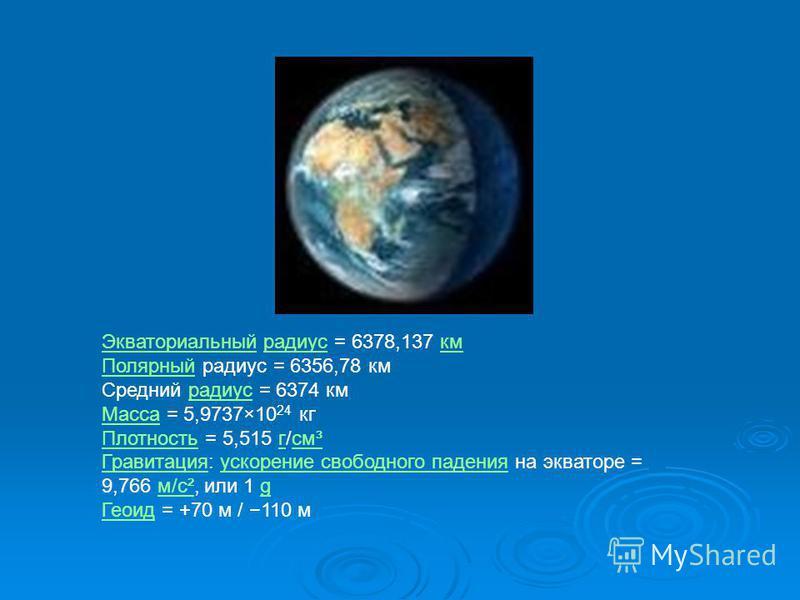 Экваториальный Экваториальный радиус = 6378,137 км радиускм Полярный Полярный радиус = 6356,78 км Средний радиус = 6374 км радиус Масса Масса = 5,9737×10 24 кг Плотность Плотность = 5,515 г/см³гсм³ Гравитация Гравитация: ускорение свободного падения