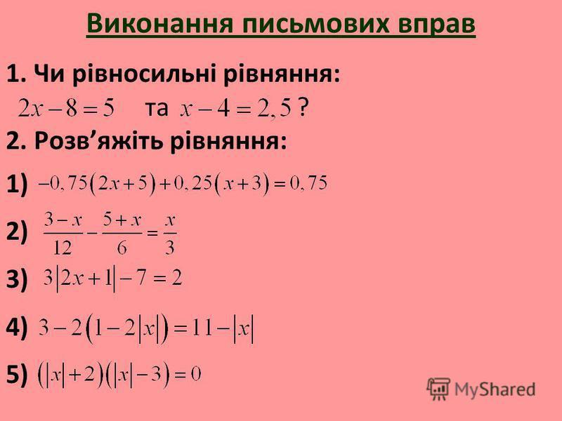Виконання письмових вправ 1. Чи рівносильні рівняння: та ? 2. Розвяжіть рівняння: 1) 2) 3) 4) 5)