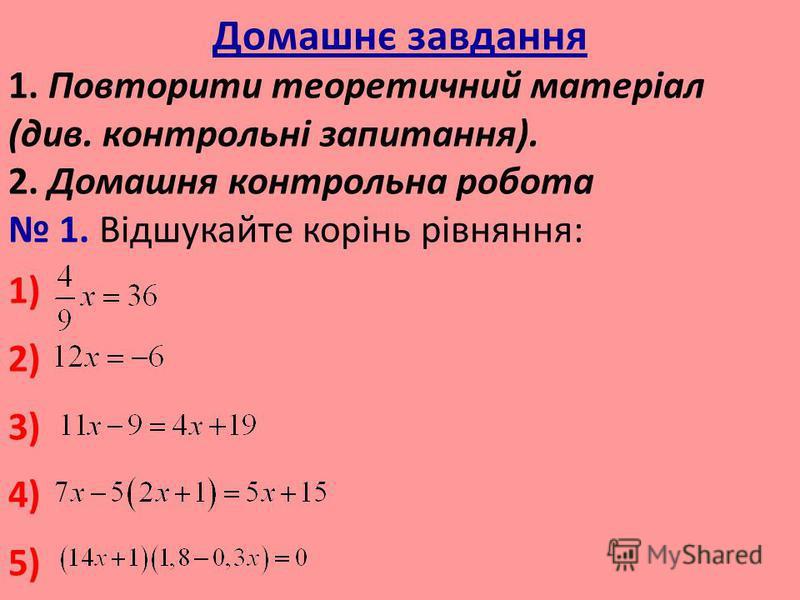 Домашнє завдання 1. Повторити теоретичний матеріал (див. контрольні запитання). 2. Домашня контрольна робота 1. Відшукайте корінь рівняння: 1) 2) 3) 4) 5)