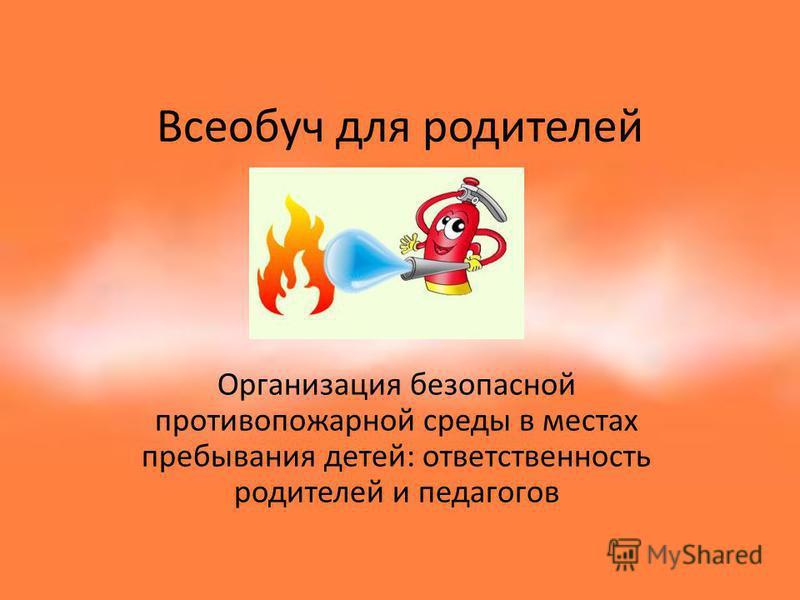 Всеобуч для родителей Организация безопасной противопожарной среды в местах пребывания детей: ответственность родителей и педагогов
