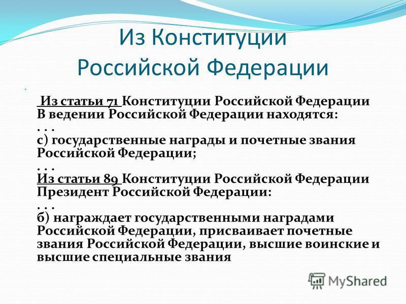 Из Конституции Российской Федерации Из статьи 71 Конституции Российской Федерации В ведении Российской Федерации находятся:... с) государственные награды и почетные звания Российской Федерации;... Из статьи 89 Конституции Российской Федерации Президе