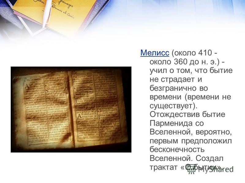 Мелисс (около 410 - около 360 до н. э.) - учил о том, что бытие не страдает и безгранично во времени (времени не существует). Отождествив бытие Парменида со Вселенной, вероятно, первым предположил бесконечность Вселенной. Создал трактат «О бытии».