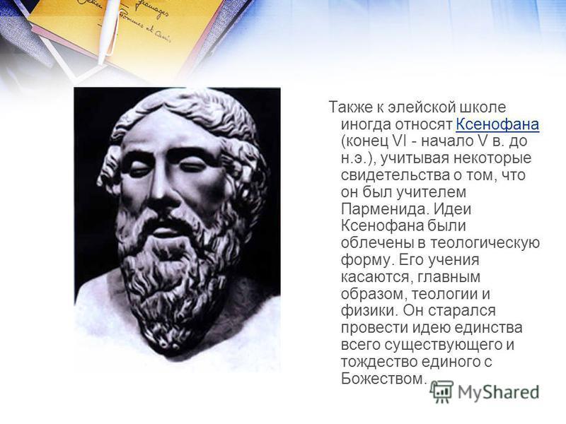 Также к элейской школе иногда относят Ксенофана (конец VI - начало V в. до н.э.), учитывая некоторые свидетельства о том, что он был учителем Парменида. Идеи Ксенофана были облечены в теологическую форму. Его учения касаются, главным образом, теологи