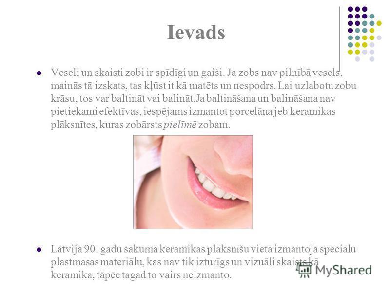 Ievads Veseli un skaisti zobi ir spīdīgi un gaiši. Ja zobs nav pilnībā vesels, mainās tā izskats, tas kļūst it kā matēts un nespodrs. Lai uzlabotu zobu krāsu, tos var baltināt vai balināt.Ja baltināšana un balināšana nav pietiekami efektīvas, iespēja