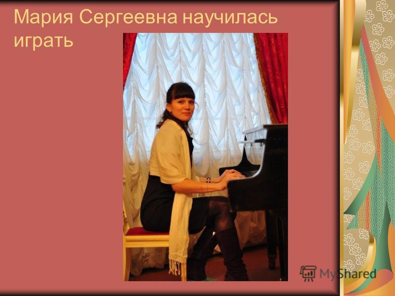 Мария Сергеевна научилась играть