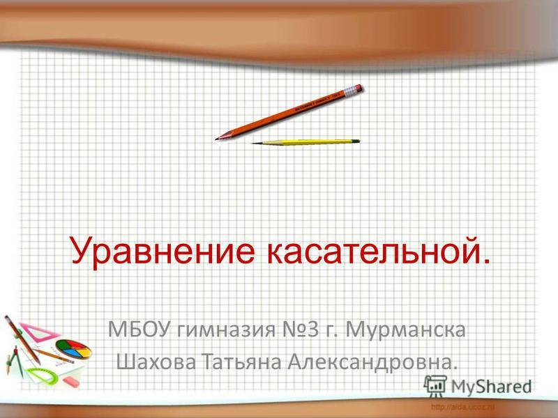 Уравнение касательной. МБОУ гимназия 3 г. Мурманска Шахова Татьяна Александровна.