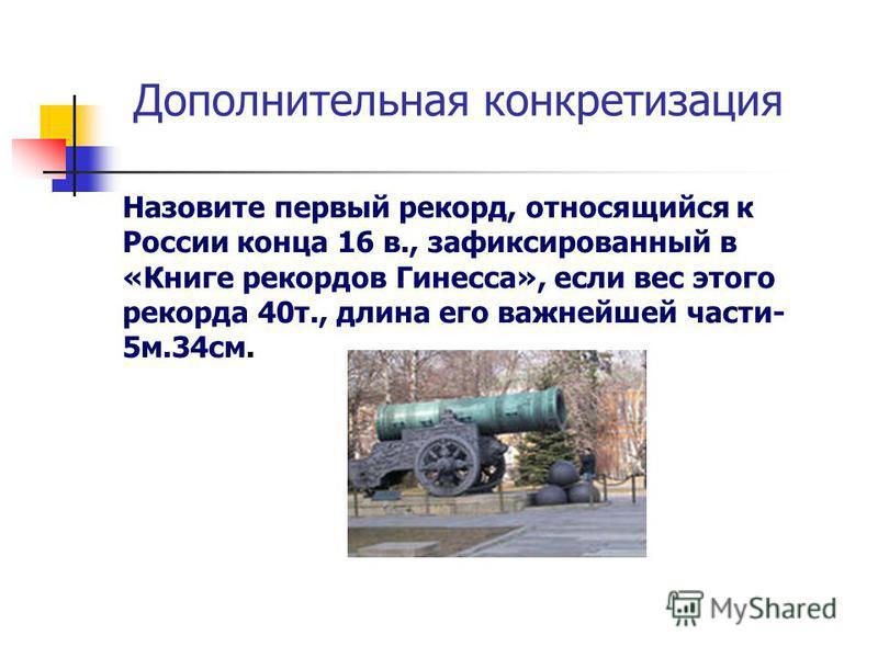 Дополнительная конкретизация Назовите первый рекорд, относящийся к России конца 16 в., зафиксированный в «Книге рекордов Гинесса», если вес этого рекорда 40 т., длина его важнейшей части- 5 м.34 см.