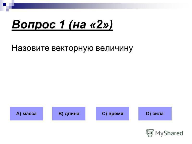 Вопрос 1 (на «2») Назовите векторную величину А) массаВ) длинаС) времяD) сила