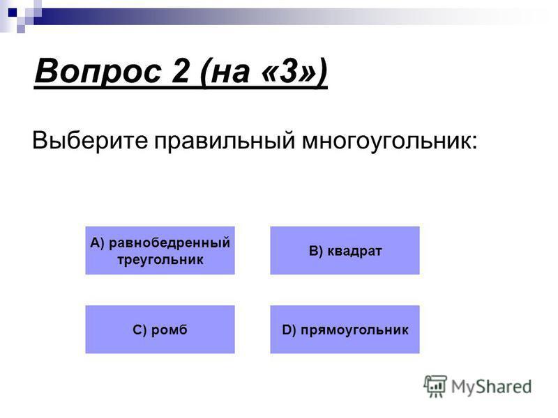 Вопрос 2 (на «3») Выберите правильный многоугольник: А) равнобедренный треугольник В) квадрат С) ромбD) прямоугольник