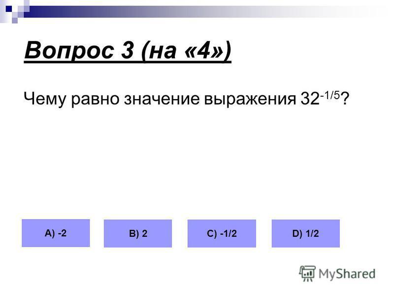 Вопрос 3 (на «4») Чему равно значение выражения 32 -1/5 ? А) -2 В) 2С) -1/2D) 1/2