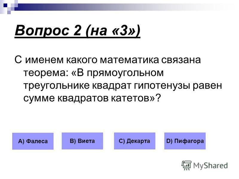 Вопрос 2 (на «3») С именем какого математика связана теорема: «В прямоугольном треугольнике квадрат гипотенузы равен сумме квадратов катетов»? А) Фалеса В) ВиетаС) ДекартаD) Пифагора