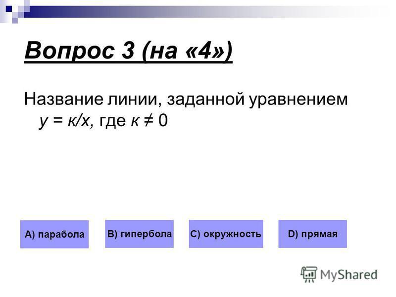 Вопрос 3 (на «4») Название линии, заданной уравнением у = к/х, где к 0 А) парабола В) гиперболаС) окружностьD) прямая