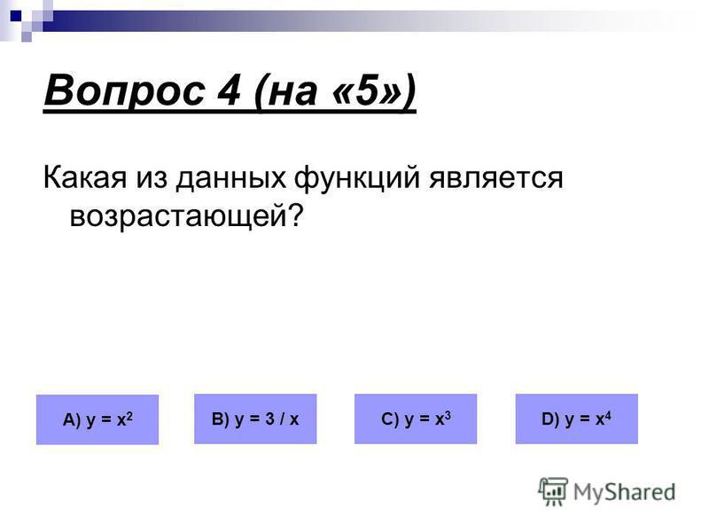 Вопрос 4 (на «5») Какая из данных функций является возрастающей? А) у = х 2 В) у = 3 / хС) у = х 3 D) у = х 4