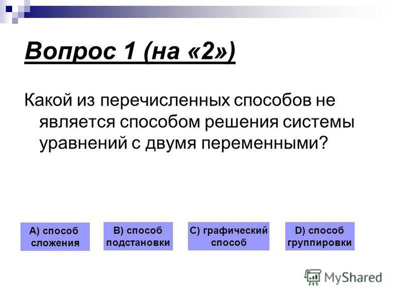 Вопрос 1 (на «2») Какой из перечисленных способов не является способом решения системы уравнений с двумя переменными? А) способ сложения В) способ подстановки С) графический способ D) способ группировки