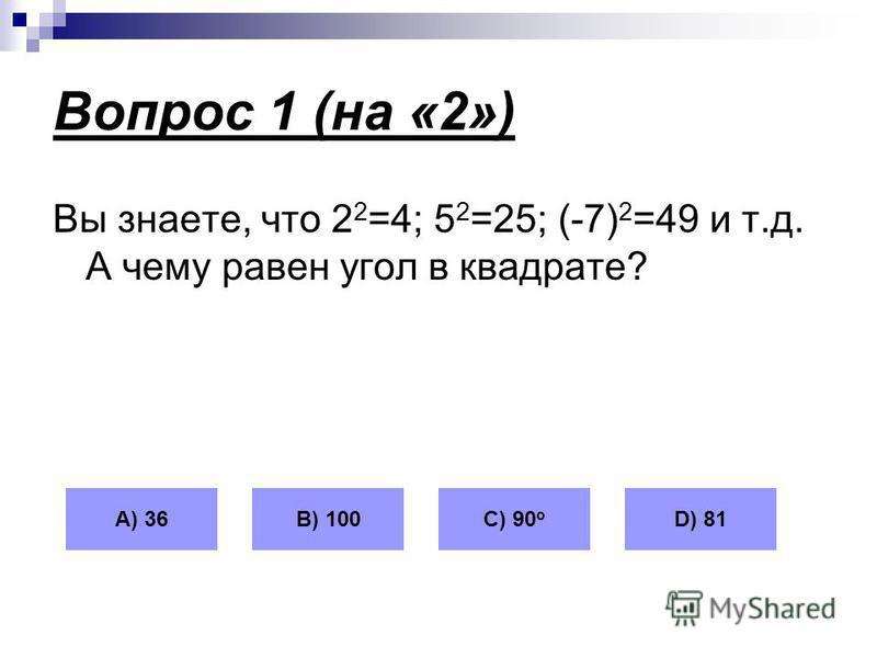 Вопрос 1 (на «2») Вы знаете, что 2 2 =4; 5 2 =25; (-7) 2 =49 и т.д. А чему равен угол в квадрате? А) 36В) 100С) 90 о D) 81