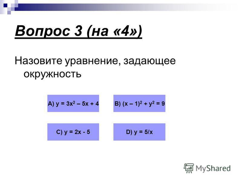 Вопрос 3 (на «4») Назовите уравнение, задающее окружность А) у = 3 х 2 – 5 х + 4В) (х – 1) 2 + у 2 = 9 С) у = 2 х - 5D) у = 5/х