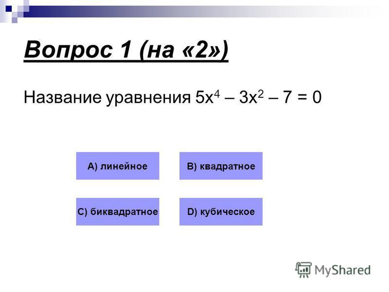 Вопрос 1 (на «2») Название уравнения 5 х 4 – 3 х 2 – 7 = 0 А) линейноеВ) квадратное С) биквадратноеD) кубическое