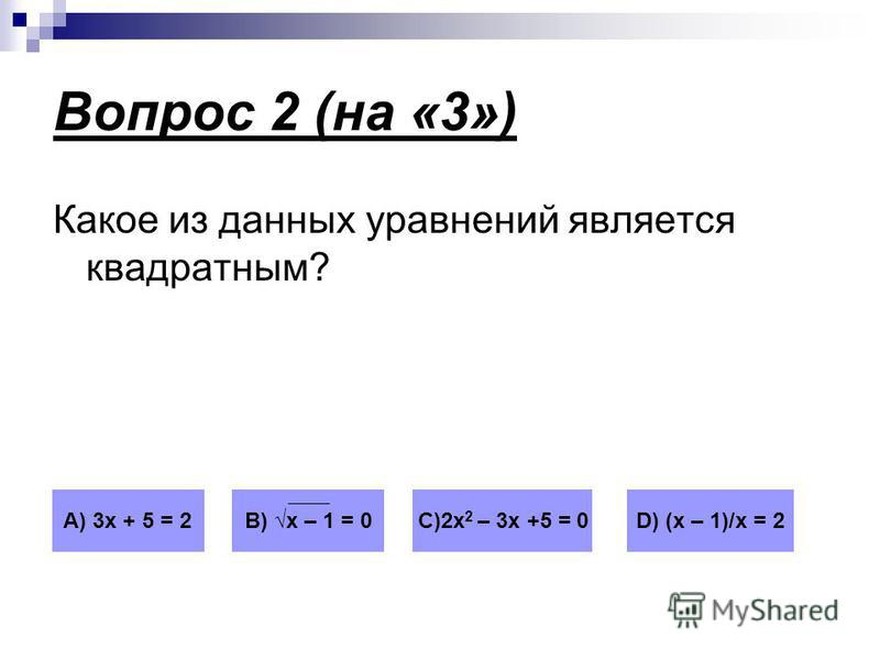Вопрос 2 (на «3») Какое из данных уравнений является квадратным? А) 3 х + 5 = 2В) х – 1 = 0С)2 х 2 – 3 х +5 = 0D) (х – 1)/х = 2