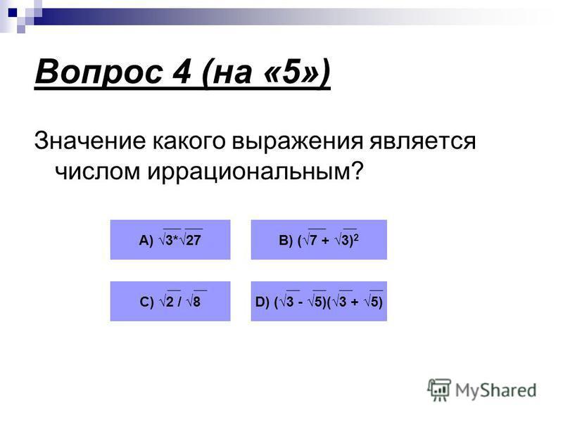 Вопрос 4 (на «5») Значение какого выражения является числом иррациональным? А) 3*27В) (7 + 3) 2 С) 2 / 8D) (3 - 5)(3 + 5)