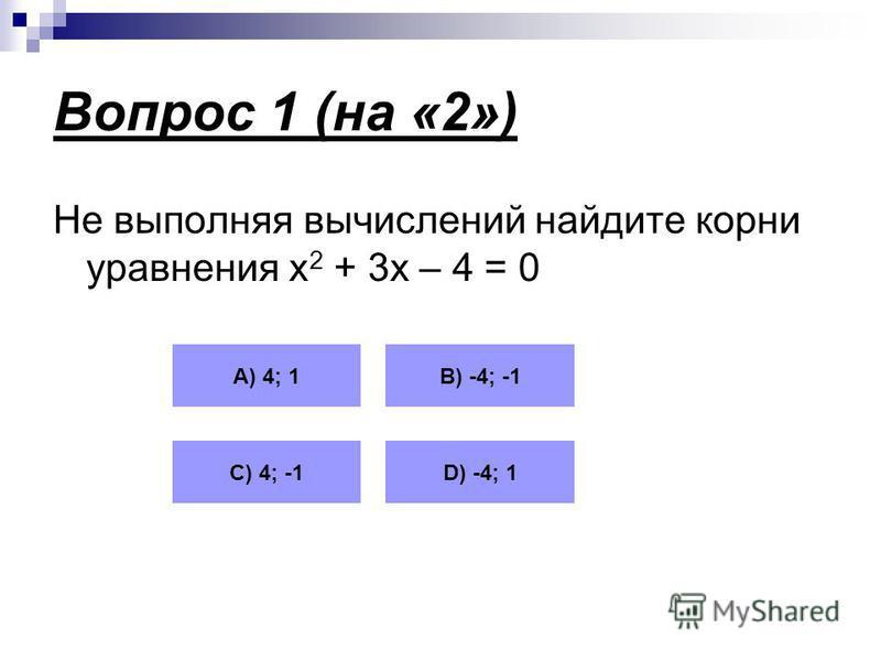 Вопрос 1 (на «2») Не выполняя вычислений найдите корни уравнения х 2 + 3 х – 4 = 0 А) 4; 1В) -4; -1 С) 4; -1D) -4; 1