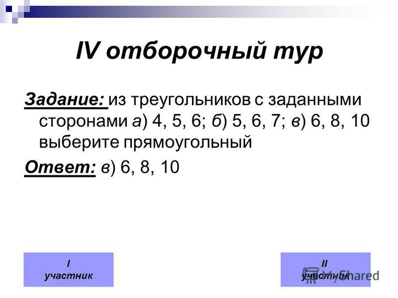 IV отборочный тур Задание: из треугольников с заданными сторонами а) 4, 5, 6; б) 5, 6, 7; в) 6, 8, 10 выберите прямоугольный Ответ: в) 6, 8, 10 I участник II участник